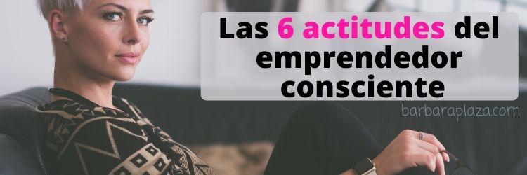 Las 6 Actitudes Del Emprendedor Consciente